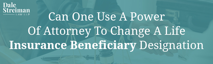 CAN ONE USE A POWER OF ATTORNEY TO CHANGE A LIFE INSURANCE BENEFICIARY DESIGNATION